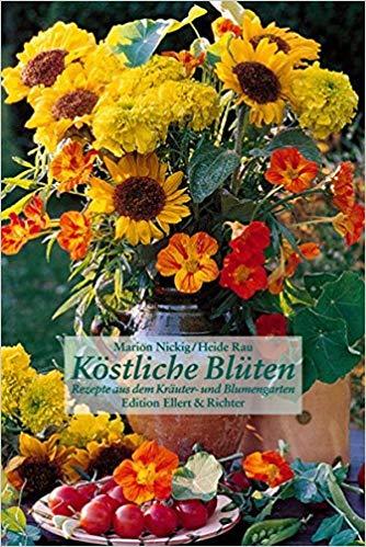 Köstliche Blüten. Rezepte aus dem Kräuter- und Blumengarten
